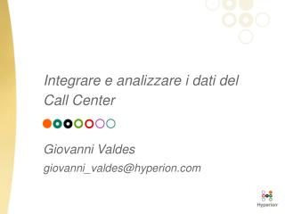 Integrare e analizzare i dati del  Call Center   Giovanni Valdes giovanni_valdeshyperion