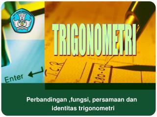 Perbandingan ,fungsi, persamaan dan                identitas trigonometri