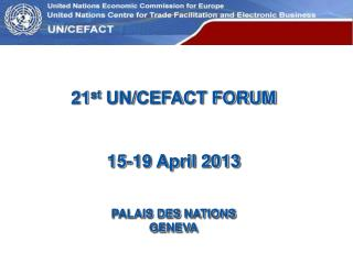 21 st  UN/CEFACT FORUM 15-19 April 2013 PALAIS DES  NATIONS GENEVA