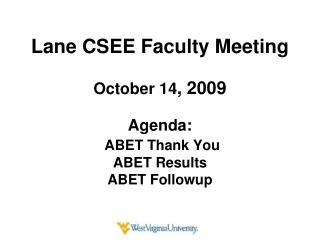Lane CSEE Faculty Meeting October 14 , 2009 Agenda: ABET Thank You  ABET Results ABET  Followup