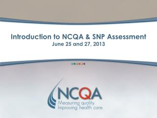 Introduction to NCQA & SNP Assessment June 25 and 27, 2013