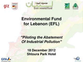 Environmental Fund  for Lebanon (EFL) �Piloting the  Abatement Of Industrial  P ollution�