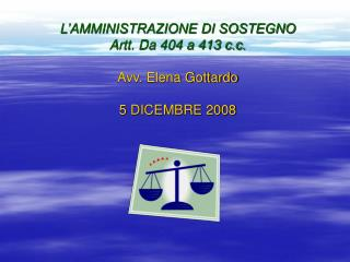 L'AMMINISTRAZIONE DI SOSTEGNO Artt. Da 404 a 413 c.c. Avv. Elena Gottardo 5 DICEMBRE 2008