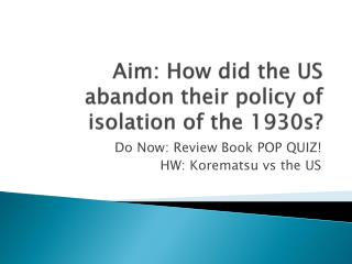 Aim: How did the US abandon their policy  of isolation  of the 1930s?