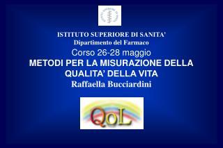 Corso 26-28 maggio METODI PER LA MISURAZIONE DELLA QUALITA' DELLA VITA   Raffaella Bucciardini
