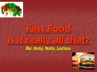 Fast Food Is it really all that ? By: Amy, Naty, Larissa
