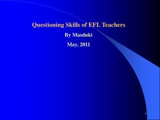 Questioning Skills of EFL Teachers By Masduki May, 2011