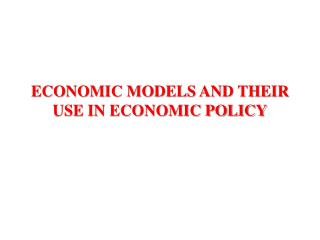 ECONOMIC MODELS AND THEIR USE IN ECONOMIC POLICY