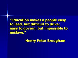 Education makes a people easy to lead, but difficult to drive; easy to govern, but impossible to enslave.     Henry Pet