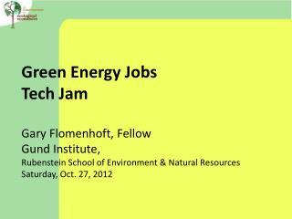 Green Energy Jobs Tech Jam Gary Flomenhoft, Fellow  Gund Institute,