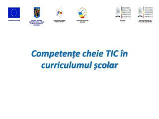 Competen ț e  cheie TIC în curriculumul școlar