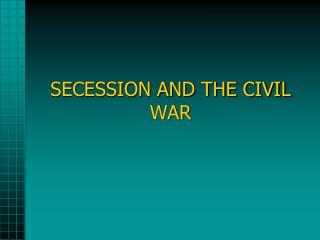 SECESSION AND THE CIVIL WAR