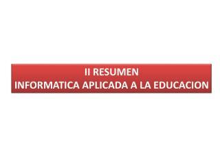 II RESUMEN  INFORMATICA  APLICADA A LA EDUCACION