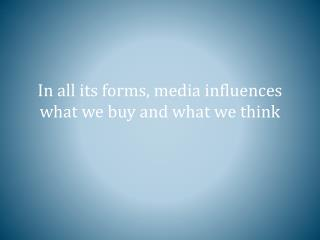 In all its forms, media influences what we buy and what we think