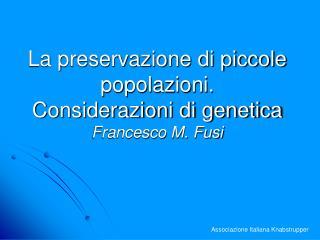 La preservazione di piccole popolazioni.  Considerazioni di genetica Francesco M. Fusi