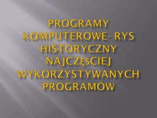 Programy komputerowe- rys historyczny najczęściej wykorzystywanych programów