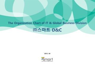 The Organization Chart of IT & Global Business  Division ㈜스마트  D&C