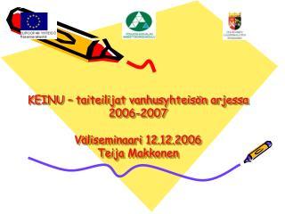 KEINU – taiteilijat vanhusyhteisön arjessa 2006-2007 Väliseminaari 12.12.2006  Teija Makkonen