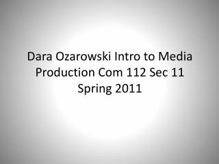 Dara Ozarowski  Intro to Media Production Com 112 Sec 11 Spring 2011