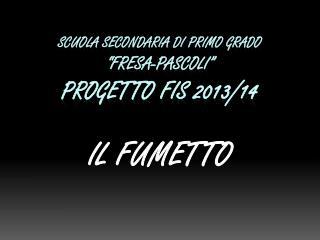 """SCUOLA SECONDARIA  DI  PRIMO GRADO """"FRESA-PASCOLI"""" PROGETTO FIS 2013/14"""