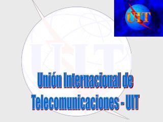Unión Internacional de Telecomunicaciones - UIT