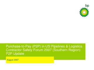 Purchase-to-Pay P2P in US Pipelines  Logistics Contractor Safety Forum 2007 Southern Region    P2P Update