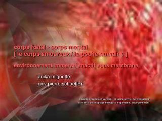 corps fœtal - corps mental          [ le corps amoureux/ la poche humaine ]