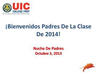 ¡ Bienvenidos Padres De La Clase De  2014! Noche De  Padres Octubre  3, 2013