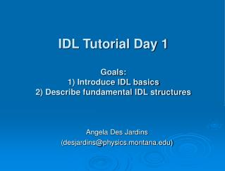 IDL Tutorial Day 1 Goals: 1) Introduce IDL basics 2) Describe fundamental IDL structures