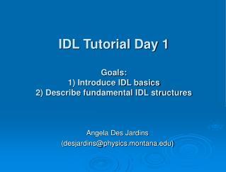 IDL Tutorial Day 1 Goals: 1) Introduce IDL basics 2) Describe fundamental IDL structures