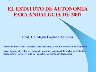 EL ESTATUTO DE AUTONOMIA PARA ANDALUCIA DE 2007 Prof. Dr. Miguel Agudo Zamora