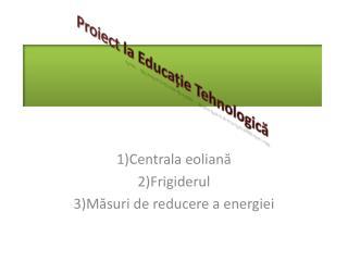 Proiect  la  Educa ț ie Tehnologic ă