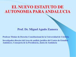 EL NUEVO ESTATUTO DE AUTONOMIA PARA ANDALUCIA Prof. Dr. Miguel Agudo Zamora