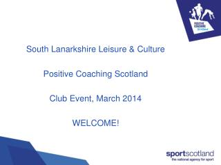 South Lanarkshire Leisure & Culture Positive Coaching Scotland Club Event, March 2014 WELCOME!