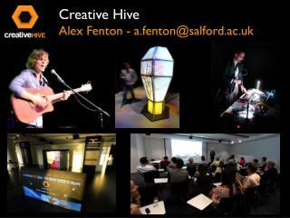 Creative Hive Alex Fenton - a.fenton@salford.ac.uk