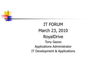 IT FORUM March 23, 2010 RoyalDrive Tony Gazoo Applications Administrator