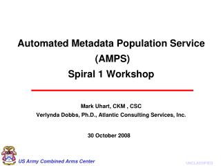 Automated Metadata Population Service  AMPS  Spiral 1 Workshop   Mark Uhart, CKM , CSC Verlynda Dobbs, Ph.D., Atlantic C