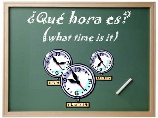 ¿ Qué hora es ?  ( what time is it)