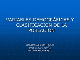 VARIABLES DEMOGRÁFICAS Y CLASIFICACION DE LA POBLACIÓN SERGIO FELIPE CONTRERAS LUIS CARLOS ACUÑA