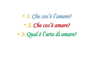 1.  Che cos'è l'amore? 2.  Che cos'è amare? 3.  Qual è l'arte di amare?