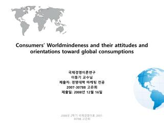 Consumers' Worldmindeness and their attitudes and orientations toward global consumptions