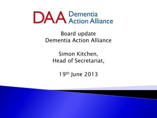 Board update Dementia Action Alliance Simon Kitchen, Head of Secretariat, 19 th  June 2013
