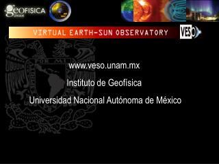 veso.unam.mx Instituto de Geofísica  Universidad Nacional Autónoma de México