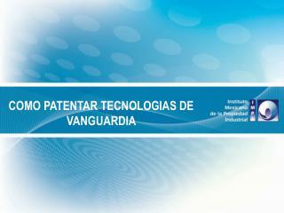 COMO PATENTAR TECNOLOGIAS DE VANGUARDIA