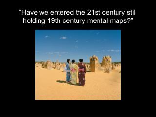 """Have we entered the 21st century still holding 19th century mental maps?"""