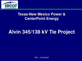 Texas-New Mexico Power &  CenterPoint Energy Alvin 345/138 kV Tie Project TAC � 01/04/2007