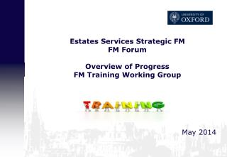 Estates Services Strategic FM FM  Forum Overview of  Progress FM Training Working Group