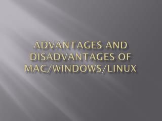 Advantages and Disadvantages of Mac/Windows/Linux