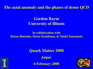 The axial anomaly and the phases of dense QCD Gordon Baym University of Illinois