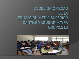 La Obligatoriedad De la Educación  Media superior  Santiago Aguilar Mayra  grupo:213